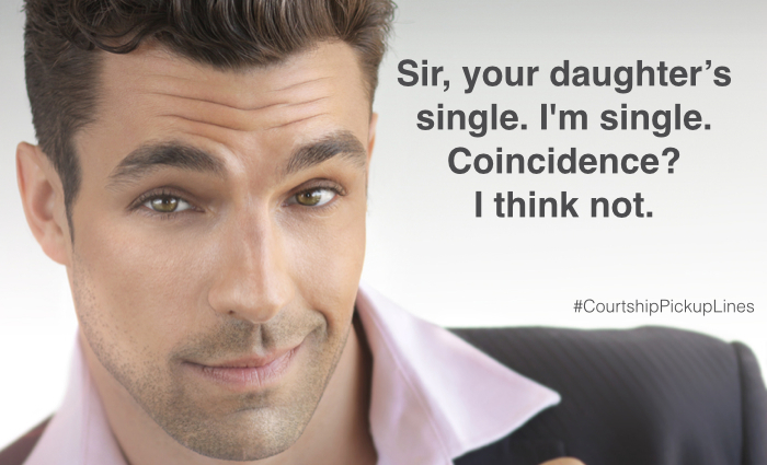 """Sir, you're daughter's single. I'm single. Coincidence? I think not."""